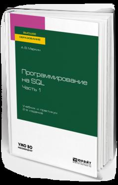 ПРОГРАММИРОВАНИЕ НА SQL В 2 Ч. ЧАСТЬ 1 Маркин А. В. Учебник и практикум